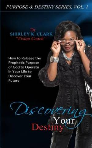 Discovering Your Destiny: Learn to release the prophetic purpose of God to operate in your life to discover your future