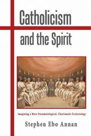 Catholicism and the Spirit: Imagining a More Pneumatological, Charismatic Ecclesiology