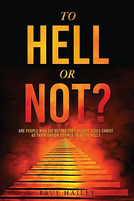 To Hell Or Not?: Are people who die before they accept Jesus Christ as their Savior doomed to go to HELL?
