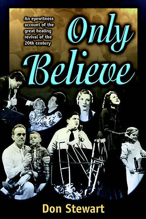 Only Believe: An Eyewitness Account of the Great Healing Revivals of the Twentieth Century