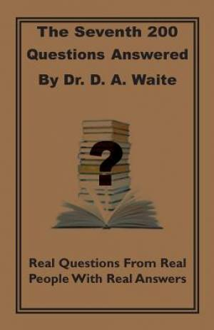The Seventh 200 Questions Answerd By Dr. D. A. Waite: Real Questions From Real People With Real Answers