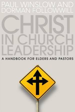 Christ in Church Leadership: a Handbook for Elders and Pastors