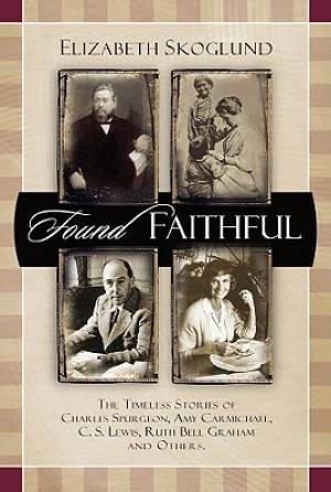 Found Faithful : The Timeless Stories Of Charles Spurgeon Amy Carmichael