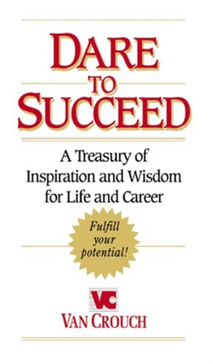 Dare to Succeed: A Treasury of Inspiration and Wisdom for Life and Career