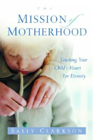 Mission Motherhood : Touching Your Childs Heart For Eternity
