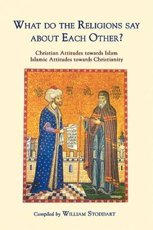 What Do the Religions Say about Each Other?: Christian Attitudes Towards Islam; Islamic Attitudes Towards Christianity