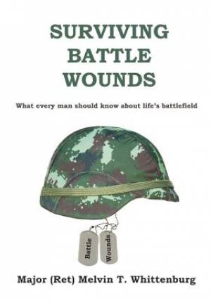 Surviving Battle Wounds: What every man should know about life's battlefield