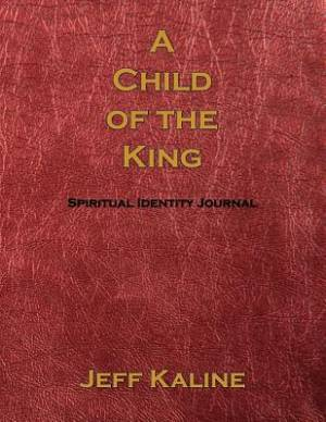 A Child OF The King: Spiritual Identity Journal