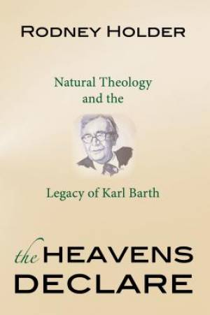 The Heavens Declare: Natural Theology and the Legacy of Karl Barth