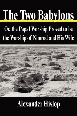 The Two Babylons: Or, the Papal Worship Proved to be the Worship of Nimrod and His Wife