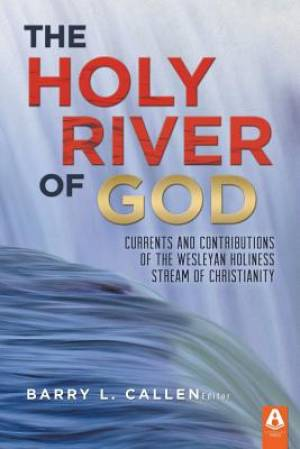 The Holy River of God: Currents and Contributions of the Wesleyan Holiness Stream of Christianity