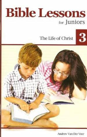 Bible Lessons For Juniors 3: The Life Of Christ