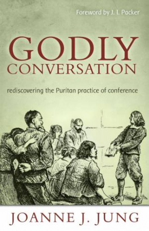 Godly Conversation : Rediscovering The Puritan Practice Of Conference