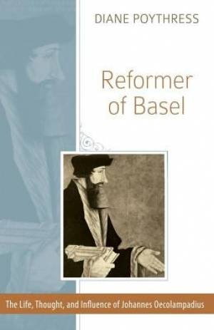 Reformer Of Basel: The Life, Thought And Influence Of Johann