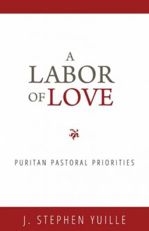 Labor Of Love, A: Puritan Pastoral Priorities