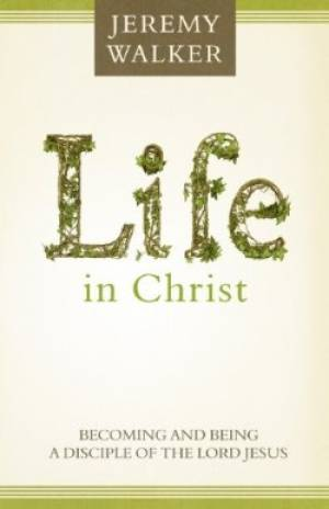 Life In Christ: Becoming And Being A Disciple Of The Lord Je