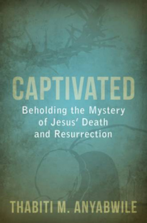 Captivated: Beholding The Mystery Of Jesus' Death And Resurr