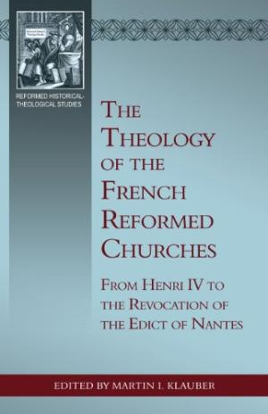 Theology Of The French Reformed Churches: From Henry Iv, The