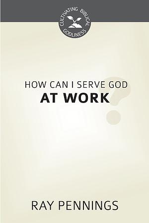 How Can I Serve God at Work?