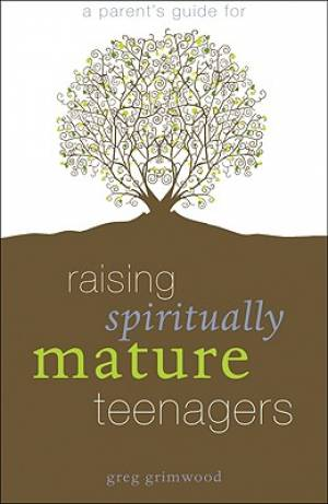 A Parent's Guide for Raising Spiritually Mature Teenagers