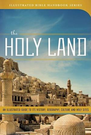Holy Land : An Illustrated Guide To Its History Geography Culture And Holy