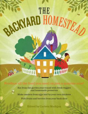 Backyard Homestead : Produce All The Food You Need On Just A Quarter Acre