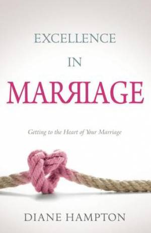 Excellence In Marriage: Getting To The Heart Of Your Marriag