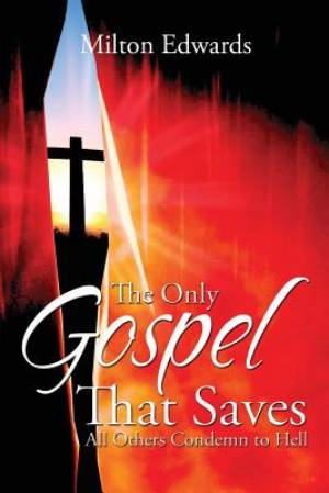 The Only Gospel That Saves: All Others Condemn To Hell