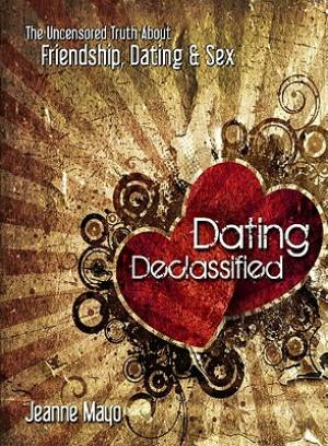 Dating Declassified : The Uncensored Truth About Friendship Dating And Sex