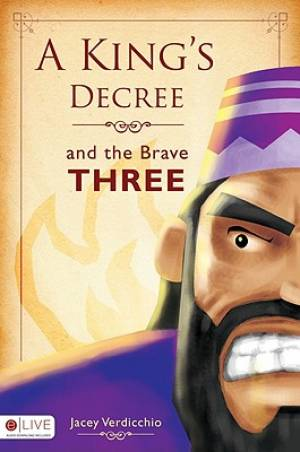 A King's Decree and the Brave Three : The Story of Shadrach, Meshach and Abednego