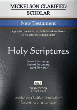Mickelson Clarified Scholar New Testament, MCT: A Precise Translation of the Hebraic-Koine Greek in the Literary Reading Order