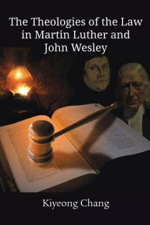 The Theologies of the Law in Martin Luther and John Wesley
