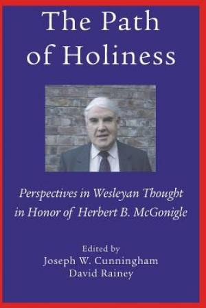 The Path of Holiness, Perspectives in Wesleyan Thought in Honor of Herbert B. McGonigle