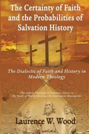 The Certainty of Faith and the Probabilities of Salvation History: The Dialectic of Faith and History in Modern Theology