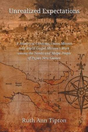 Unrealized Expectations: A History of Christian Union Mission and World Gospel Mission's Work among the Nembi and Melpa People of Papua New Guinea