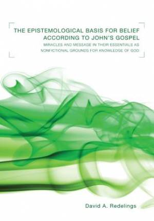 Epistemological Basis for Belief According to John's Gospel: Miracles and Message in Their Essentials as Nonfictional Grounds for Knowledge of God