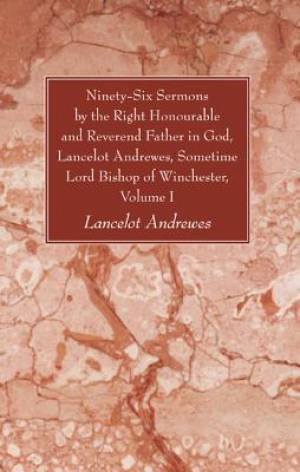 Ninety-Six Sermons by the Right Honourable and Reverend Father in God, Lancelot Andrewes, Sometime Lord Bishop of Winchester, Volume One