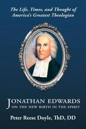 Jonathan Edwards on the New Birth in the Spirit: An Introduction to the Life, Times, and Thought of America's Greatest Theologian