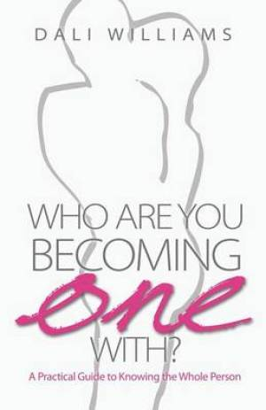 Who Are You Becoming One With? a Practical Guide to Knowing the Whole Person
