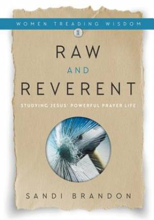 Raw and Reverent: Studying Jesus' Powerful Prayer Life