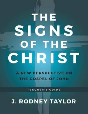 The Signs of the Christ: A New Perspective on the Gospel of John (Teacher's Guide)