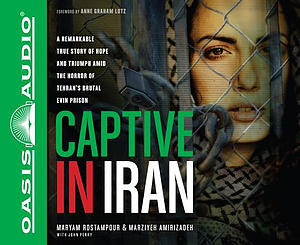 Captive in Iran: A Remarkable True Story of Hope and Triumph Amid the Horror of Tehran's Brutal Evin Prison