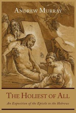 The Holiest of All: An Exposition of the Epistle to the Hebrews