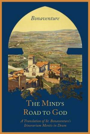 The Mind's Road to God: The Franciscan Vision or a Translation of St. Bonaventure's Itinerarium Mentis in Deum