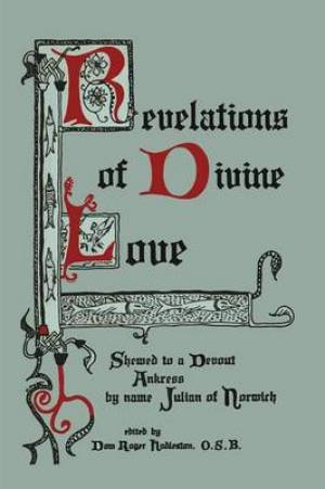 Revelations of Divine Love Shewed to a Devout Ankress by Name Julian of Norwich