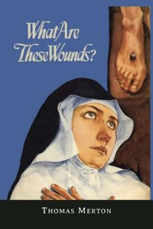What Are These Wounds? the Life of a Cistercian Mystic Saint Lutgarde