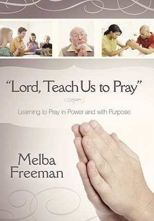"""Lord, Teach Us to Pray"": Learning to Pray in Power and with Purpose"