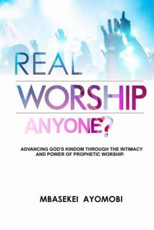Real Worship Anyone?: Advancing God's Kingdom Through the Intimacy and Power of Prophetic Worship