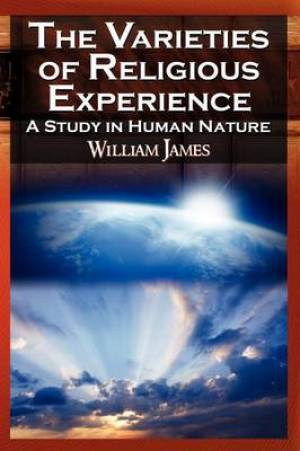 The Varieties of Religious Experience - The Classic Masterpiece in Philosophy, Psychology, and Pragmatism