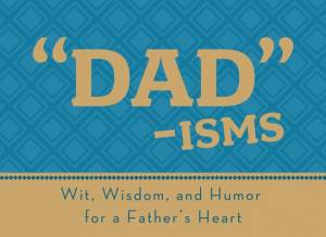 Dad isms : Wit Wisdom And Humor For A Fathers Heart